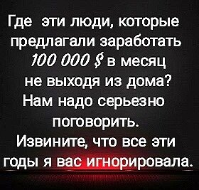 На изображении может находиться: текст «где эти люди, которые предлагали заработать 100 000 в месяц не выходя из дома? нам надо серьезно поговорить. извините, что все эти годы я вас игнорировала.»